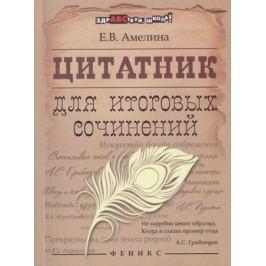 Амелина Е. (сост.) Цитатник для итоговых сочинений