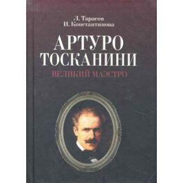 Тарасов Л., Константинова И. Артуро Тосканини Великий маэстро
