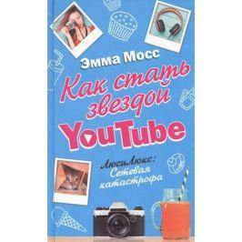 Мосс Э. Как стать звездой YouTube. ЛюсиЛюкс: Сетевая катастрофа