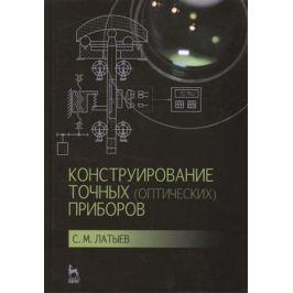 Латыев С. Конструирование точных (оптических) приборов: Учебное пособие. Издание второе, исправленное и дополненное