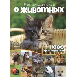 Бологова В. (ред.) Моя большая книга о животных. 1000 фотографий