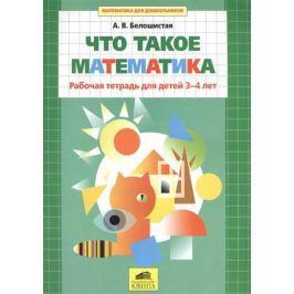 Белошистая А. Что такое математика. Рабочая тетрадь для детей 3-4 лет