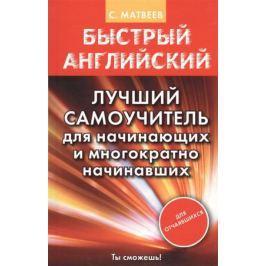 Матвеев С. Быстрый английский. Лучший самоучитель для начинающих и многократно начинавших