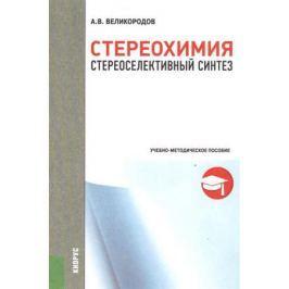 Великородов А. Стереохимия. Стереоселективный синтез. Учебно-методическое пособие