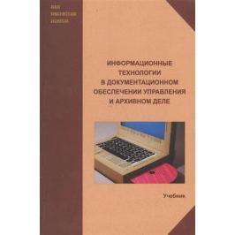 Куняев Н. (ред.) Информационные технологии в документационном обеспечении управления и архивном деле. Учебник