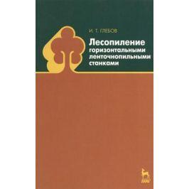 Глебов И. Лесопиление горизонтальными ленточнопильными станками: учебное пособие