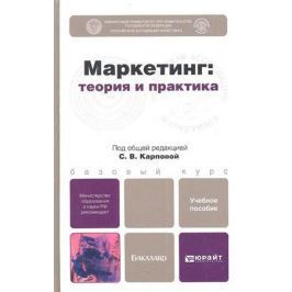 Карпова С. (ред.) Маркетинг: теория и практика. Учебное пособие для бакалавров