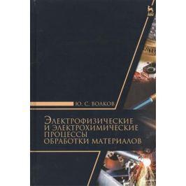 Волков Ю. Электрофизические и электрохимические процессы обработки материалов