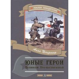 Печерская А. Юные герои Великой Отечественной. Рассказы