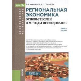 Курнышев В., Глушкова В. Региональная экономика. Основы теории и методы исследования. Учебное пособие