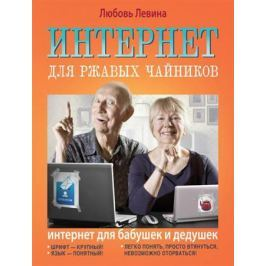 Левина Л. Интернет для ржавых чайников. Интернет для бабушек и дедушек