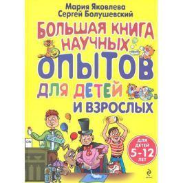 Яковлева М., Болушевский С. Большая книга научных опытов для детей и взрослых (для детей 5-12 лет)