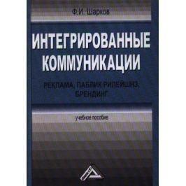 Шарков Ф. Интегрированные коммуникации: реклама, паблик рилейшнз, брендинг. Учебное пособие