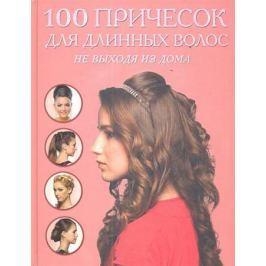 Крашенинникова Д. (ред.) 100 причесок для длинных волос не выходя из дома