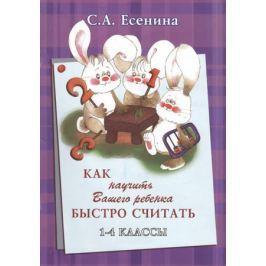 Есенина С. Как научить Вашего ребенка быстро считать. 1-4 классы. Практикум для детей 7-11 лет