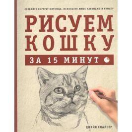 Спайсер Д. Рисуем кошку за 15 минут. Создайте портрет питомца, используя лишь карандаш и бумагу