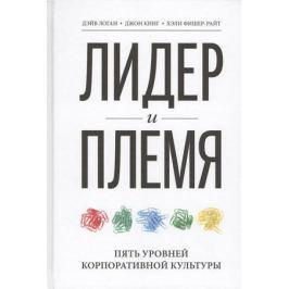 Логан Д., Кинг Дж., Фишер-Райт Х. Лидер и племя. Пять уровней корпоративной культуры