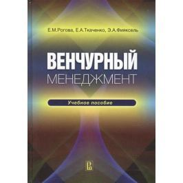 Рогова Е., Ткаченко Е., Фияксель Э. Венчурный менеджмент. Учебное пособие