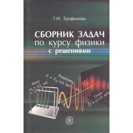 Трофимова Т. Сборник задач по курсу физики с решениями