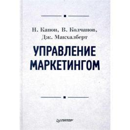 Капон Н., Колчанов В., Макхалберт Дж. Управление маркетингом Учеб.