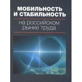 Гимпельсон В., Капелюшников Р. (ред.) Мобильность и стабильность на российском рынке труда