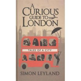 Leyland S. A Curious Guide to London. Tales of a City