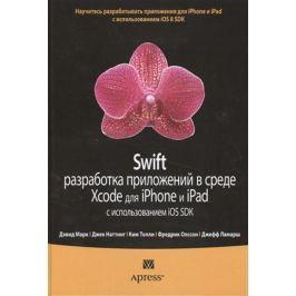 Марк Д. Swift. Разработка приложений в среде Xcode для iPhone и iPad с использованием iOS SDK