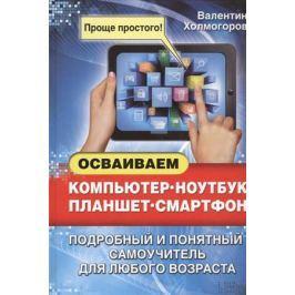 Холмогоров В. Осваиваем компьютер, ноутбук, планшет, смартфон. Подробный и понятный самоучитель для любого возраста