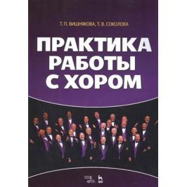 Вишнякова Т., Соколова Т. Практика работы с хором