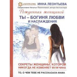 Леонтьева И. Ты - богиня любви и наслаждения. Секреты женщины, которой никогда не изменяет мужчина. То, о чем тебе не рассказала мама