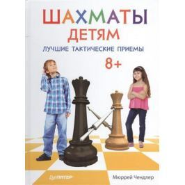 Чендлер М. Шахматы детям. Лучшие тактические приемы