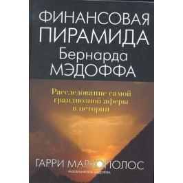 Маркополос Г. Финансовая пирамида Бернарда Мэдоффа: расследование самой грандиозной аферы в истории