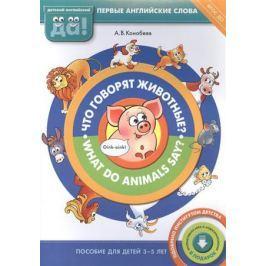 Конобеев А. Что говорят животные? What do animals say? Пособие для детей 3-5 лет. Первые английские слова