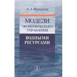 Фридман А. Модели экономического управления водными ресурсами