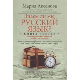 Аксенова М. Знаем ли мы русский язык? Книга третья. История некоторых названий, или Вот так сказанул!
