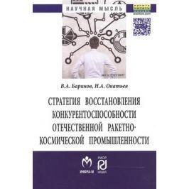 Баринов В., Окатьев Н. Стратегия восстановления конкурентоспособности отечественной ракетно-космической промышленности. Монография
