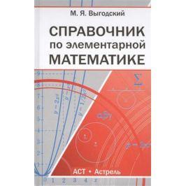 Выгодский М. Справочник по элементарной математике