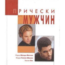 Шилдс-Мичел Л., Скали-Шихан М., Янг К. Прически для мужчин: Уход и укладка волос