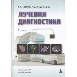 Королюк И., Линденбратен Л. Лучевая диагностика: учебник. Издание третье, переработанное и дополненное