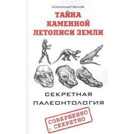 Белов А. Тайна каменной летописи Земли. Секретная палеонтология