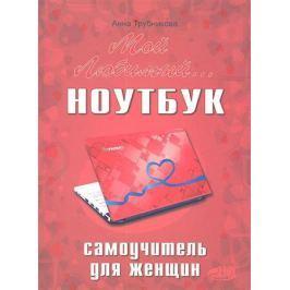 Трубникова А. Мой любимый ноутбук Самоучитель для женщин