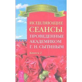 Сытин Г. Исцеляющие сеансы, проведенные академиком Г.Н. Сытиным. Книга 2
