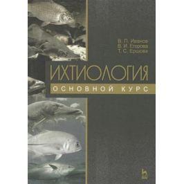 Иванов В., Егорова В., Ершова Т. Ихтиология. Основной курс