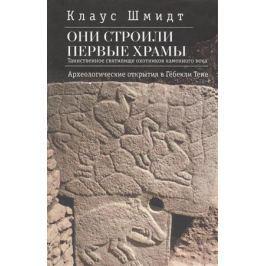 Шмидт К. Они строили первые храмы. Таинственное святилище охотников каменного века. Археологические открытия в Гебекли Тепе