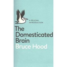 Hood B. A Pelican Introduction the Domesticated Brain