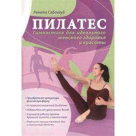 Сабонгуй Р. Пилатес. Гимнастика для идеального женского здоровья и красоты