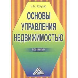 Кожухар В. Основы управления недвижимостью: Практикум