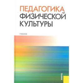 Криличевский В., Семенов А., Бекасова С. (ред.) Педагогика физической культуры Учебник