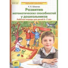 Шевелев К. Развитие математических способностей у дошкольников. Рабочая тетрадь для детей 6-7 лет