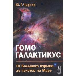 Чирков Ю. Гомо галактикус. От Большого взрыва до полетов на Марс